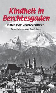 Kindheit im Berchtesgadener Land in den 50er und 60er Jahren -Geschichten und Anekdoten von Rosemarie Will