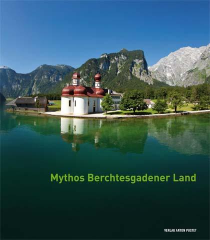 Mythos Berchtesgadener Land- Von Menschen, Ereignissen und der Majestät der Natu
